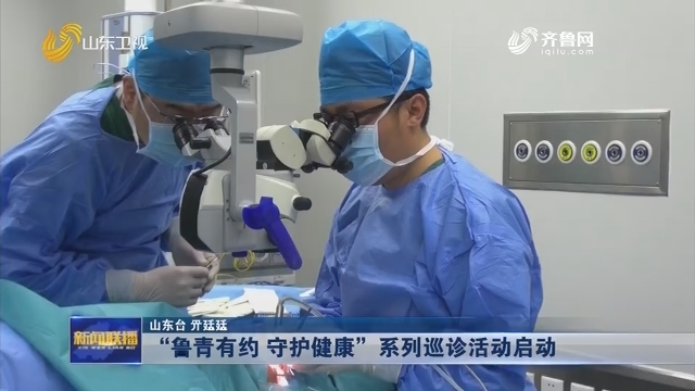 """""""鲁青有约 守护健康""""系列巡诊活动启动"""