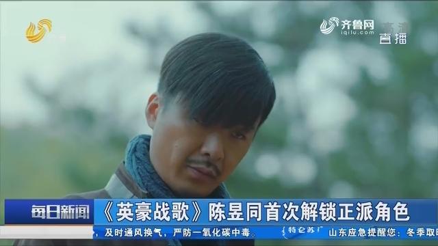 【好戏在后头】《英豪战歌》陈昱同首次解锁正派角色