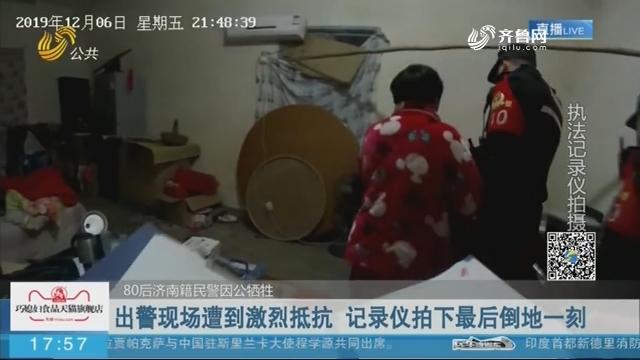 【80后济南籍民警因公牺牲】出警现场遭到激烈抵抗 记录仪拍下最后倒地一刻