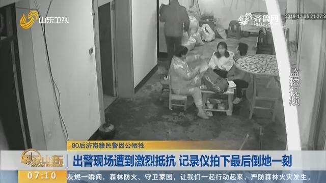 【闪电新闻排行榜】80后济南籍民警因公牺牲——出警现场遭到激烈抵抗 记录仪拍下最后倒地一刻