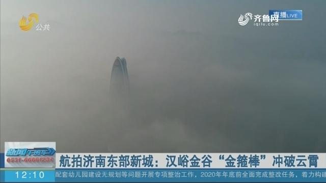 """航拍济南东部新城:汉峪金谷""""金箍棒""""冲破云霄"""