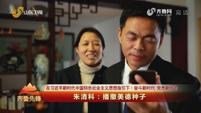 20191209《齐鲁先锋》:在习近平新时代中国特色社会主义思想指引下·奋斗新时代 党员新作为 朱清科——播撒美德种子