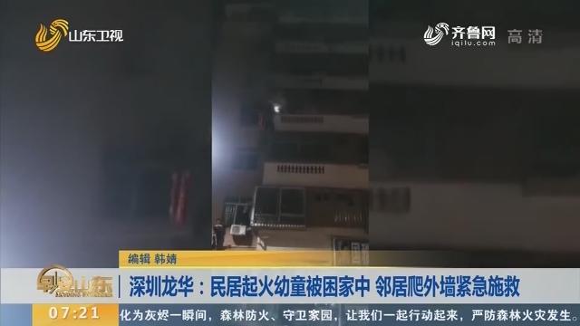 【闪电新闻排行榜】深圳龙华:民居起火幼童被困家中 邻居爬外墙紧急施救