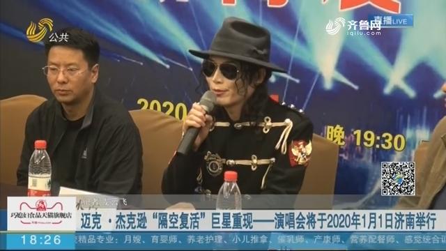 """迈克·杰克逊""""隔空复活""""巨星重现——演唱会将于2020年1月1日济南举行"""