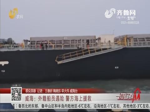 【群众英雄】威海:外籍船员遇险 警方海上援救