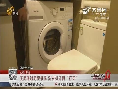 """济南:买房遭遇奇葩装修 洗衣机马桶""""打架"""""""