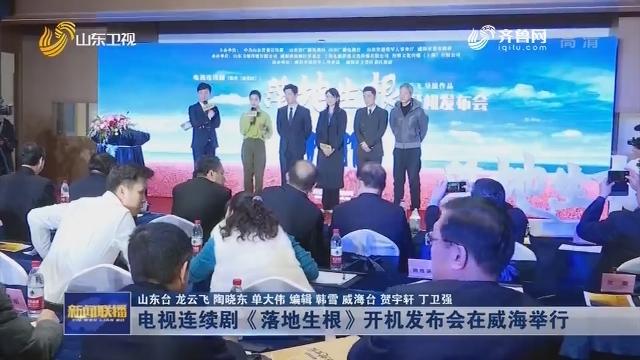 电视连续剧《落地生根》开机发布会在威海举行