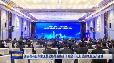 济南市与山东重工集团签署战略合作 投资千亿打造绿色智造产业城