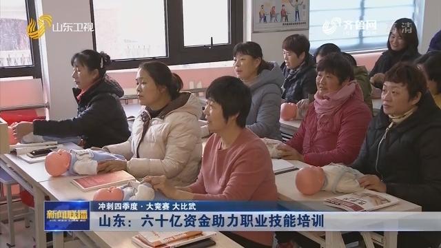 【冲刺四季度·大竞赛 大比武】山东:六十亿资金助力职业技能培训