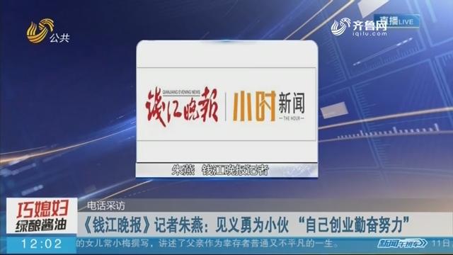 """【电话采访】《钱江晚报》记者朱燕:见义勇为小伙 """"自己创业勤奋努力"""""""
