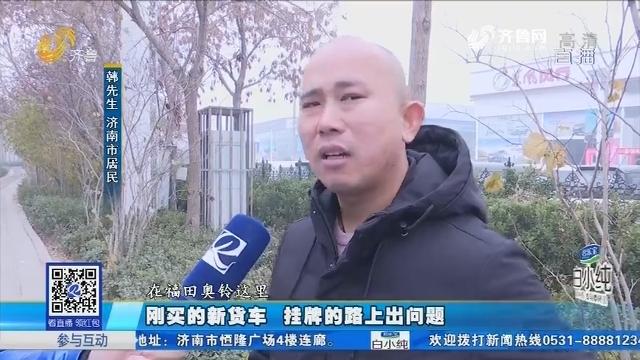 济南:刚买的新货车 挂牌的路上出问题
