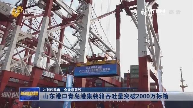 【冲刺四季度·企业最前线】山东港口青岛港集装箱吞吐量突破2000万标箱