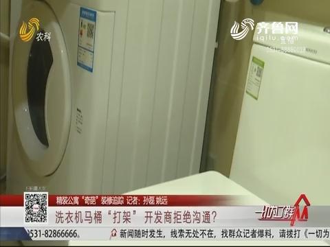"""【精装公寓""""奇葩""""装修追踪】洗衣机马桶""""打架"""" 开发商拒绝沟通?"""