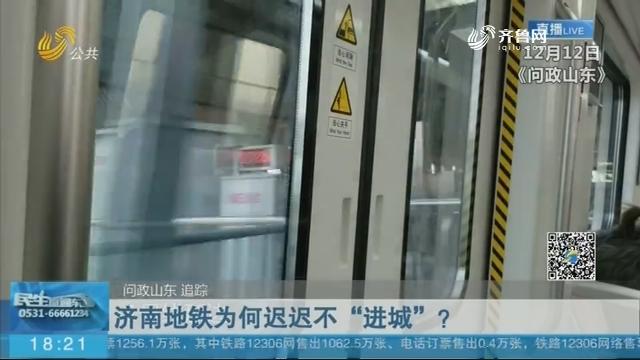 """【问政山东 追踪】济南地铁为何迟迟不""""进城""""?"""