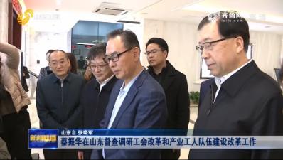 蔡振华在山东督查调研工会改革和产业工人队伍建设改革工作