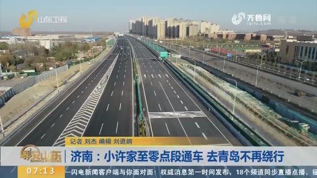 【闪电新闻排行榜】济南:小许家至零点段通车 去青岛不再绕行