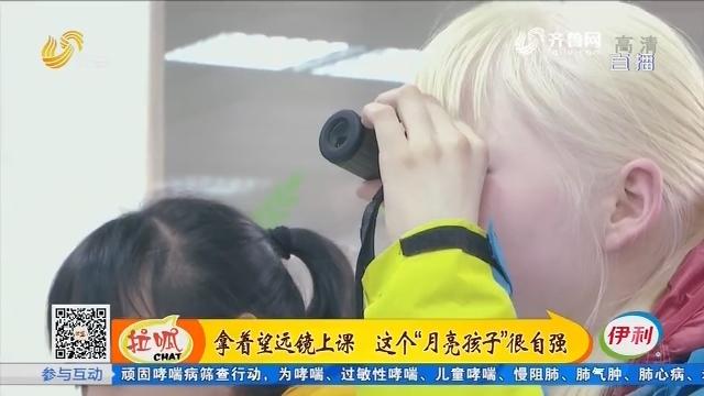 """泰安:拿着望远镜上课 这个""""月亮孩子""""很自强"""