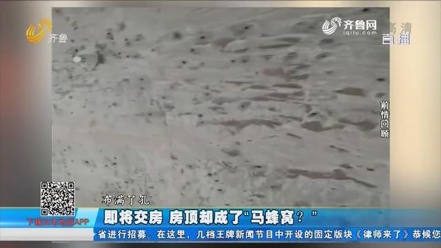 """【58本地办事处】淄博:即将交房 房顶却成了""""马蜂窝""""?"""