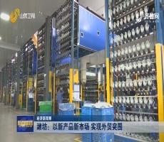 【经济新观察】潍坊:以新产品新市场 实现外贸突围