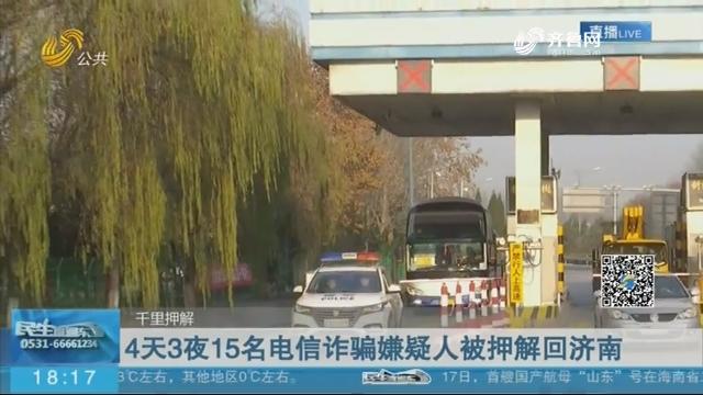 4天3夜15名电信诈骗嫌疑人被押解回济南