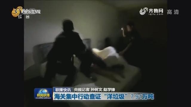 """【联播快讯】海关集中行动查证 """"洋垃圾""""7.91万吨"""