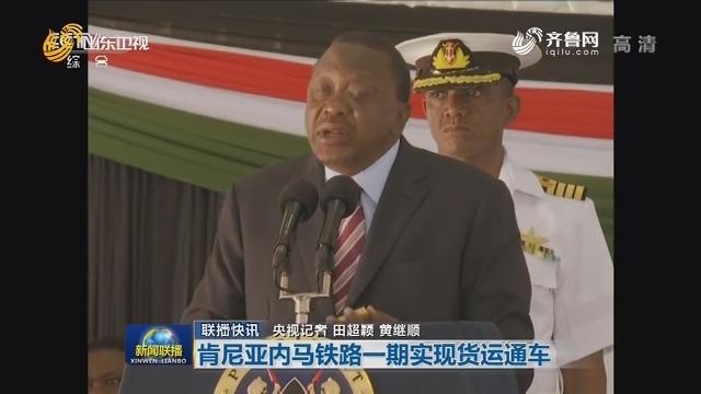 【联播快讯】肯尼亚内马铁路一期实现货运通车
