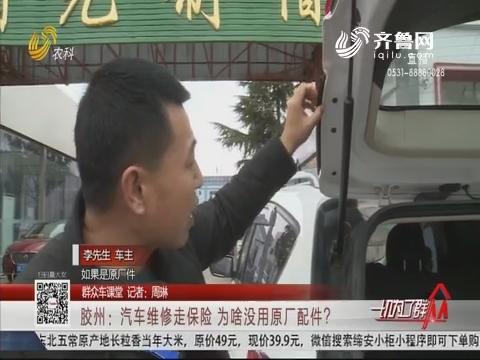 【群众车课堂】胶州:汽车维修走保险 为啥没用原厂配件?
