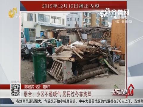 【新闻追踪】烟台:小区不通暖气 居民过冬靠烧煤