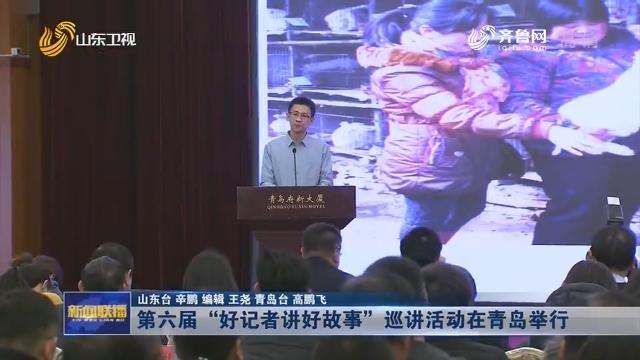 """第六届""""好记者讲好故事""""巡讲活动在青岛举行"""