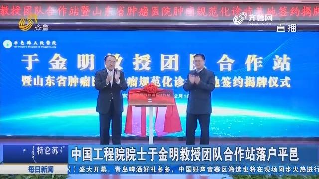 中国工程院院士于金明教授团队合作站落户平邑