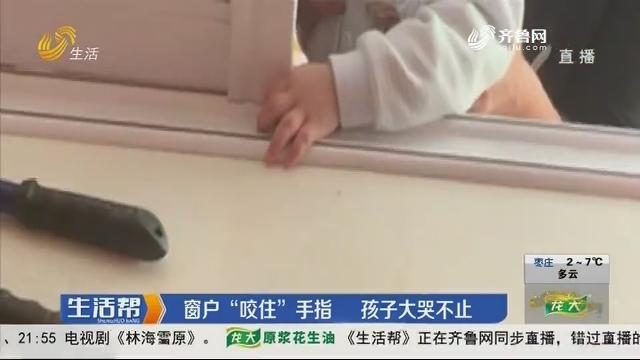 """潍坊:窗户""""咬住""""手指 孩子大哭不止"""