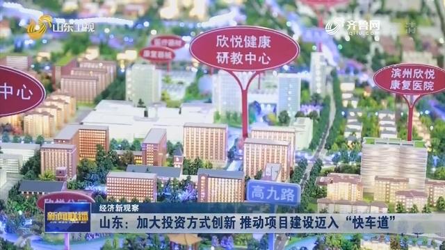 """【经济新观察】山东:加大投资方式创新 推动项目建设迈入""""快车道"""""""