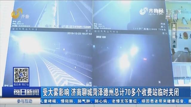 【直播连线】受大雾影响 济南聊城菏泽德州总计70多个收费站临时关闭