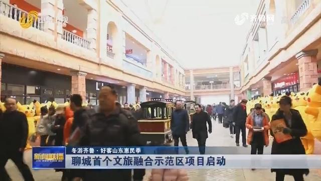 【冬游齐鲁·好客山东惠民季】聊城首个文旅融合示范区项目启动