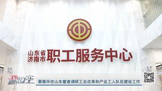 工会新时空 | 蔡振华在山东督查调研工会改革和产业工人队伍建设工作