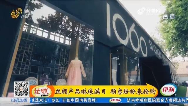 淄博:丝绸产品琳琅满目 顾客纷纷来抢购