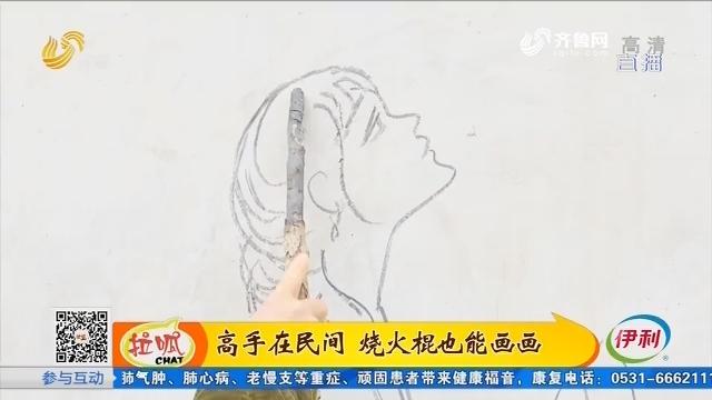 聊城:高手在民间 烧火棍也能画画