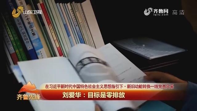 20191225《齐鲁先锋》:在习近平新时代中国特色社会主义思想指引下·新旧动能转换一线党员风采 刘爱华——目标是零排放