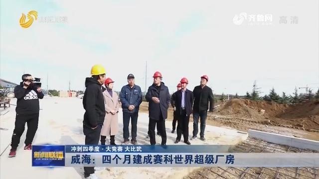 【冲刺四季度·大竞赛 大比武】威海:四个月建成赛科世界超级厂房