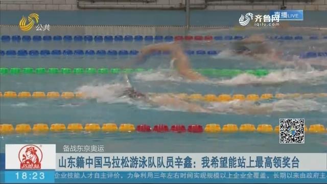【备战东京奥运】山东籍中国马拉松游泳队队员辛鑫:我希望能站上最高领奖台
