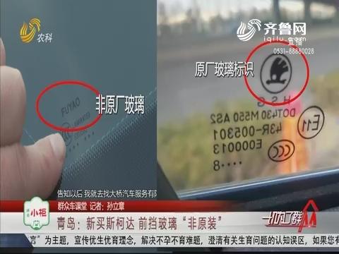 """【群众车课堂】青岛:新买斯柯达 前挡玻璃""""非原装"""""""