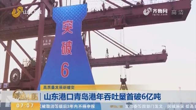 【高质量发展新嬗变】山东港口青岛港年吞吐量首破6亿吨