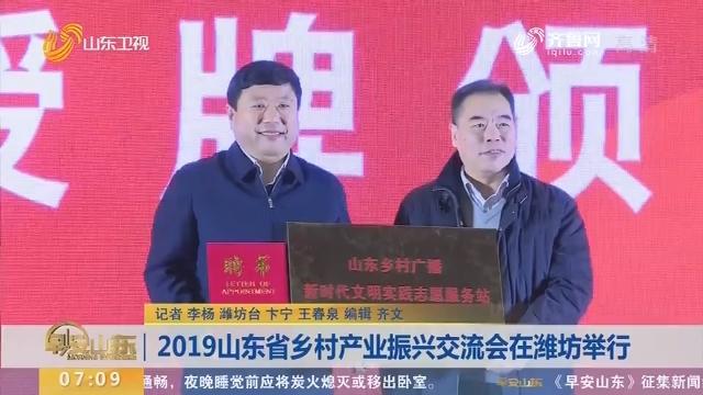 2019山东省乡村产业振兴交流会在潍坊举行