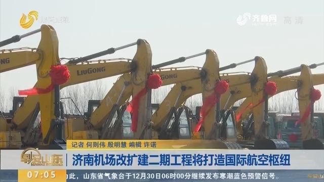 济南机场改扩建二期工程将打造国际航空枢纽