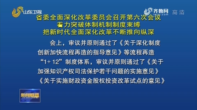 省委全面深化改革委員會召開第六次會議 著力突破體制機制制度束縛 把新時代全面深化改革不斷推向縱深