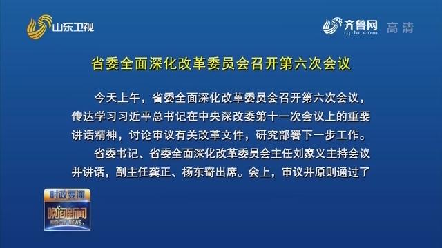 省委全面深化改革委员会召开第六次会议