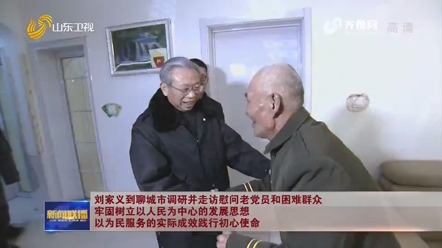 刘家义到聊城市调研并走访慰问老党员和困难群众 牢固树立以人民为中心的发展思想 以为民服务的实际成效践行初心使命