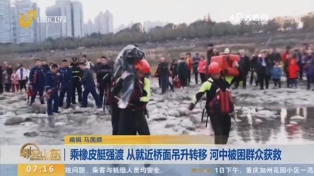 【闪电新闻排行榜】乘橡皮艇强渡 从就近桥面吊升转移 河中被困群众获救