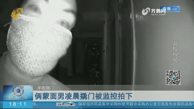 【半夜撬门】济南:俩蒙面男凌晨撬门被监控拍下
