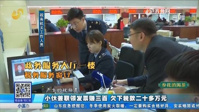 济南:小伙兼职领发票赚三百 欠下税款二十多万元